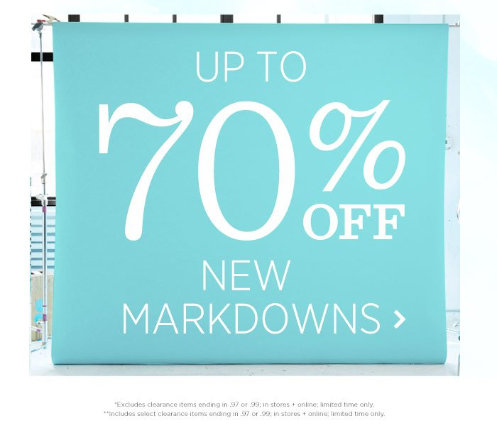 Up to 70% off new markdowns. *Excludes clearance items ending in .97 or .99; in stores + online; limited time only. **Includes select clearance items ending in .97 or .99; in stores + online; limited time only.
