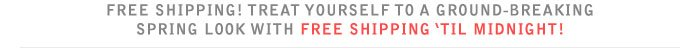 FREE SHIPPING! TREAT YOURSELF TO A GROUND-BREAKING SPRING LOOK WITH FREE SHIPPING 'TIL MIDNIGHT!