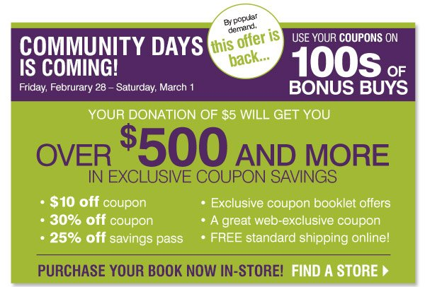 Community Days is coming! Friday, February 28 - Saturday, March 1. By popular demand, this off is back. Use your coupons on 100s of Bonus Buys. Your donation of $5 will get you over $500 and more in exclusive coupon savings. Purchase your book now in-store! Find a Store.