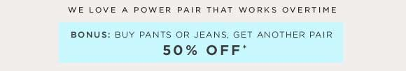 WE LOVE A POWER PAIR THAT WORKS OVERTIME BONUS: BUY PANTS OR JEANS, GET ANOTHER PAIR 50% OFF*