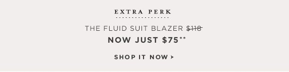 EXTRA PERK THE FLUID SUIT BLAZER $118 NOW JUST $75**  SHOP IT NOW