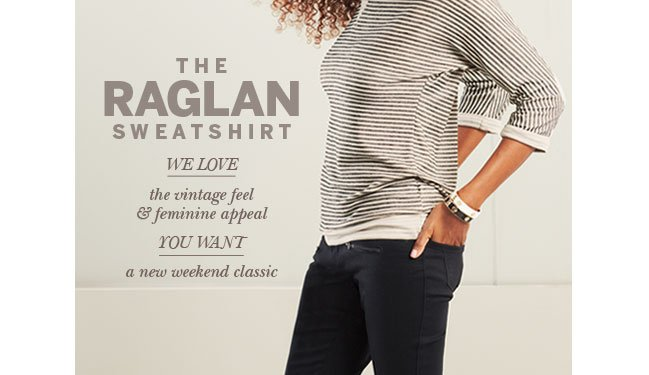 The Raglan Sweatshirt. We LOVE the vintage feel & feminine appeal. YOU WANT a new weekend classic.