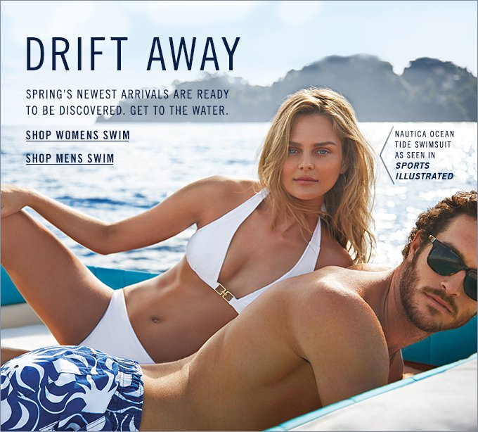 DRIFT AWAY. Spring's newest arrivals are ready to be discovered. Get to the water.