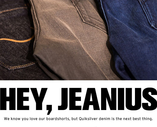 Hey, Jeanius - We know you love our boardshorts, but Quiksilver Denim is the next best thing.