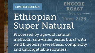LIMITED EDITION -- Ethiopian Super Natural -- ENCORE ROAST -- Order by Tues. 2/25 -- Processed by age-old natural methods, sun-dried beans burst with wild blueberry sweetness, complexity and unforgettable richness.