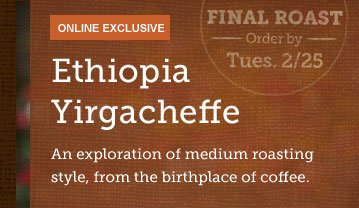 ONLINE EXCLUSIVE -- Ethiopia Yirgacheffe -- FINAL ROAST -- Order by Tues. 2/25 -- An exploration of medium roasting style, from the birthplace of coffee.