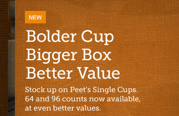NEW -- Bolder Cup Bigger Box Better Value -- Stock up on Peet's Single Cups. 64 and 96 counts now available, at even better values.