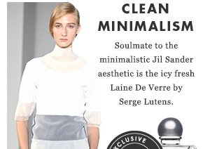 Clean Minimalism - Soulmate to the minimalistic Jil Sander aesthetic is the icy fresh Laine De Verre by Serge Lutens.
