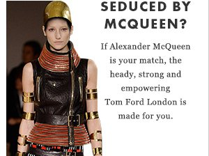 Seduced by McQueen? - If Alexander McQueen is your match, the heady, strong and empowering Tom Ford London is made for you.