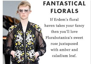 Fantastical Florals - If Erdem's floral haven takes your fancy then you'll love Florabotanica's sweet rose juxtaposed with amber and caladium leaf.
