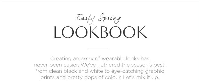 Early Spring LOOKBOOK | Creating an array of wearable looks has never been easier. We've gathered the season's best, from clean black and white to eye-catching graphic prints and pretty pops of colour. Let's mix it up.