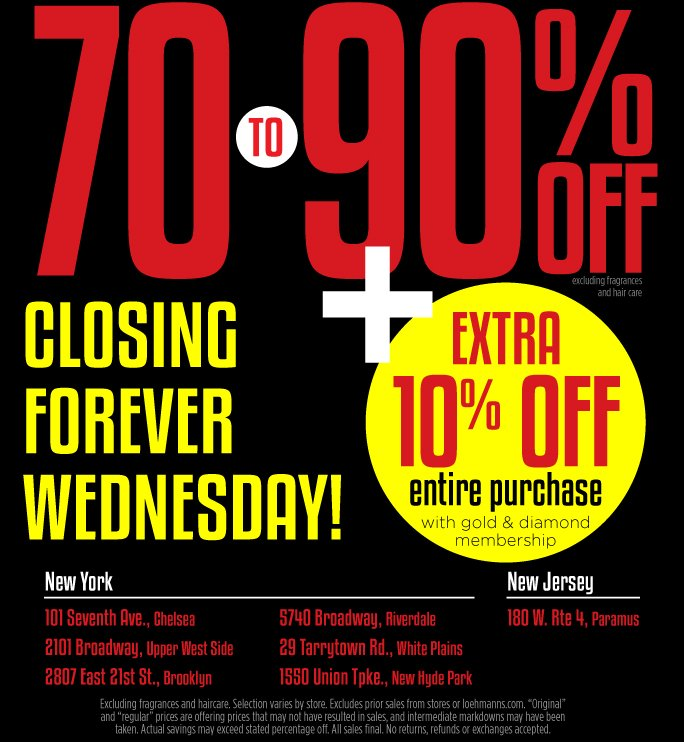 70 to 90% Off Plus extra 10% off entire pruchase with Gold and Diamond membership. Closing forever Wednesday! New York 1010 Seventh Avenue., Chelsea.  2101 Broadway, Upper West Side. 2807 East 21st St., Brooklyn. 5740 Broadway, Riverdale. 29 Tarrytown Rd., White Plains. 1550 Union Tpke., New Hyde Park. New Jersey, 180 W. Rte 4, Paramus.   Excludes fragrance and Hair care. Selection varies by store. Excludes prior sales from stores and loehmanns.com. Original and regular prices are offering prices that may  not have resulted in sales, and intermediate markdowns may have been taken. Actual savings may exceed stated percentage off. All sales final. No returns, refunds or exchanges accepted.