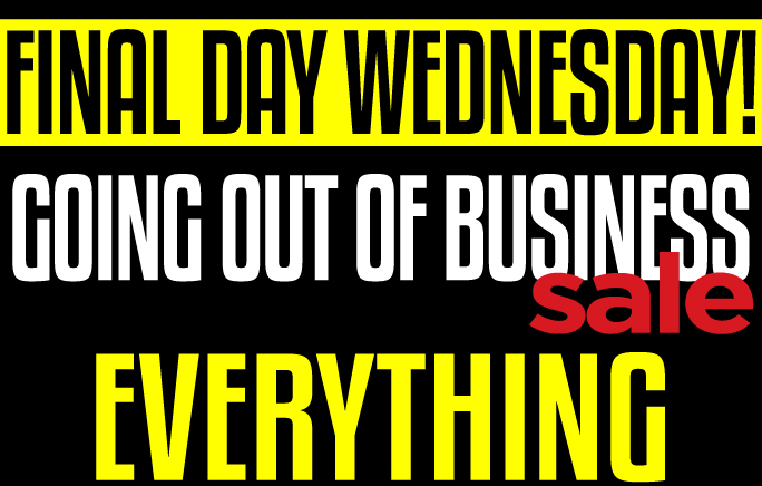 Final Day Wednesday! Going of Business Sale. Everything