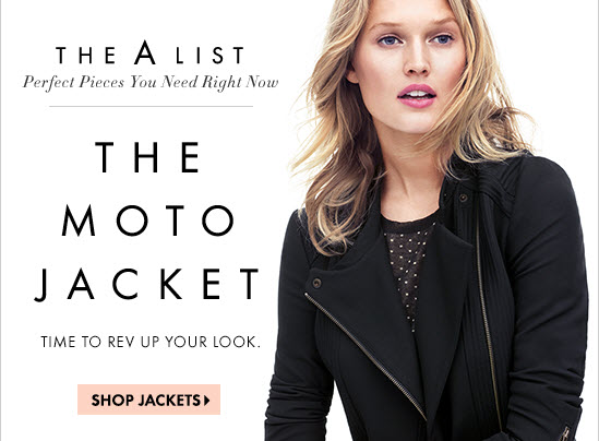 THE A LIST Perfect Pieces You Need Right Now  THE MOTO JACKET Time to rev up your look.  SHOP JACKETS