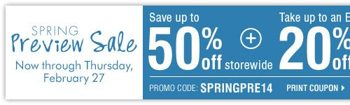 Spring Preview Sale - Save up to 50% storewide! Plus, take up to an extra 20% off sale price merchandise** Print coupon.