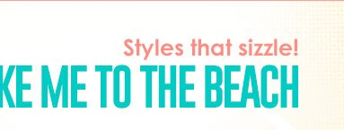 Styles that SIZZLE! Take me to the beach!