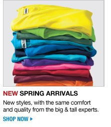 new spring arrivals - new styles, with the same comfort and quality form the big and tall experts - shop now