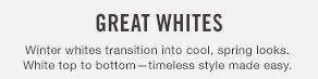 Great whites Winter whites transition into cool, spring looks. White top to bottom—timeless style made easy.