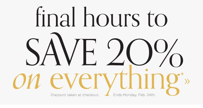 Save 20% on everything. Discount taken at checkout. Ends Monday, Feb. 24th