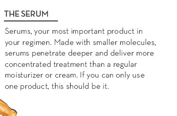 THE SERUM. Serums, your most important product is your regimen. Made with smaller molecules, serums penetrate deeper and deliver more concentrated treatment than a regular moisturizer or cream. If you can only use one product, this should be it.