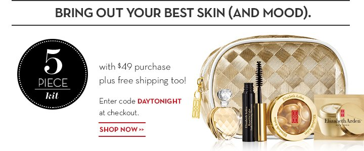 BRING OUT YOUR BEST SKIN (AND MOOD). 5 PIECE kit with $49 purchase plus free shipping too! Enter code DAYTONIGHT at checkout. SHOP NOW.