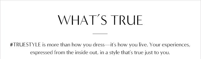 WHAT'S TRUE | #TRUESTYLE is more than how you dress - it's how you live. Your experiences, expressed from the inside out, in a style that's true just to you.