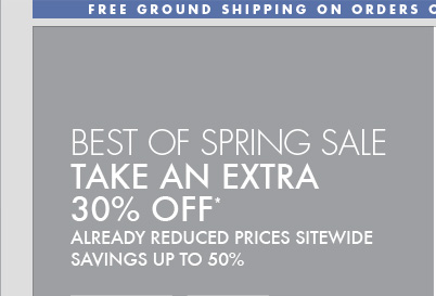 BEST OF SPRING SALE TAKE AN EXTRA 30% OFF* ALREADY REDUCED PRICES SITEWIDE SAVINGS UP TO 50%