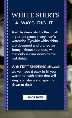 WHITE SHIRTS - ALWAYS RIGHT - A WHITE DRESS SHIRT IS THE MOST IMPORTANT PIECE IN ANY MAN'S WARDROBE. TYRWHITT WHITE SHIRTS ARE DESIGNED AND CRAFTED AS JERMYN STREET INTENDED, WITH METICULOUS CARE DOWN TO THE LAST DETAIL. WITH FREE SHIPPING ALL WEEK, WE'VE MADE IT EASY TO FILL YOUR WARDROBE WITH SHIRTS THAT WILL KEEP YOU SHARP AND SPRY FROM DAWN TO DUSK.. SHOP NOW