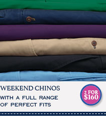 WEEKEND CHINOS WITH A FULL RANGE OF PERFECT FITS - 2 FOR $160