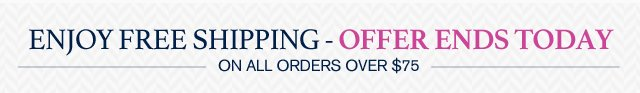 ENJOY FREE SHIPPING - OFFER ENDS TODAY - ON ALL ORDERS OVER $75