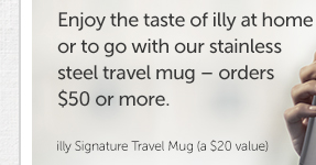 Enjoy the taste of illy at home or to go with our stainless steel travel mug — orders $50 or more.  illy Signature Travel Mug (a $20 value)