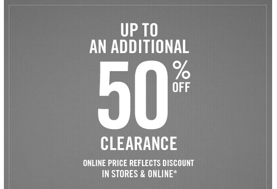 UP TO AN ADDITIONAL 50% OFF CLEARANCE ONLINE PRICE REFLECTS DISCOUNT IN STORES & ONLINE*