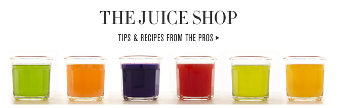 THE JUICE SHOP - TIPS & RECIPES FROM THE PROS