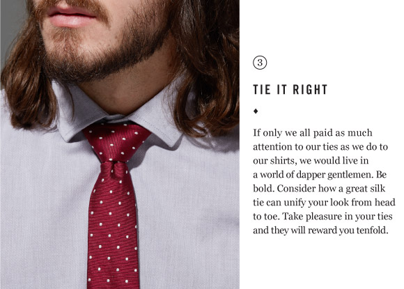 TIE IT RIGHT - If only we all paid as much attention to our ties as we do to our shirts, we would live in a world of dapper gentlemen. Be bold. Consider how a great silk tie can unify your look from head to toe. Take pleasure in your ties and they will reward you tenfold.