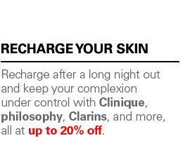 RECHARGE YOUR SKIN: Recharge after a long night out and keep your complexion under control with Clinique, philosophy, Clarins, and more, all at up to 20% off.