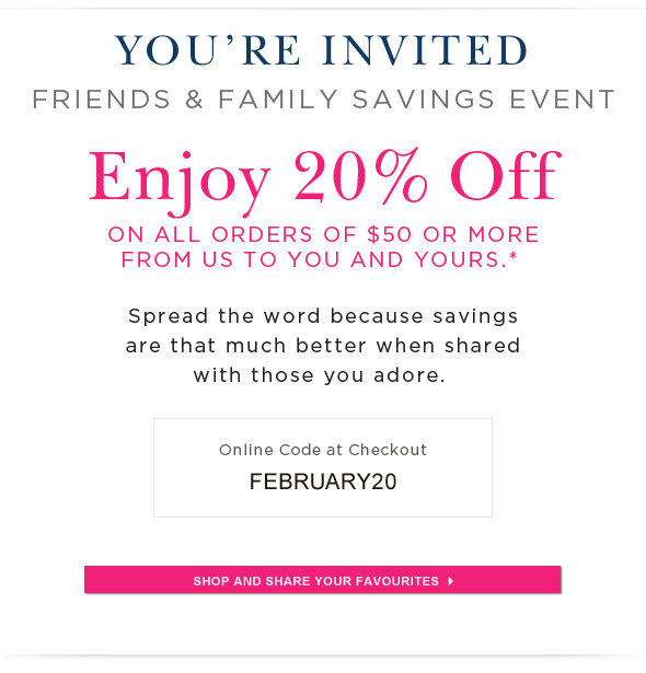 FRIENDS & FAMILY SAVINGS EVENT SAVE 20% ON ALL ORDERS $50 AND MORE PASS ON THE SAVINGS!