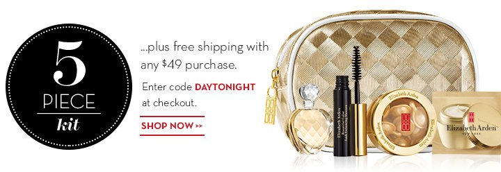 5 PIECE kit ...plus free shipping with any $49 purchase. Enter code DAYTONIGHT at checkout. SHOP NOW.