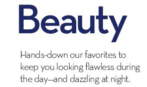 Day to Night Beauty. Hands-down our favorites to keep you looking flawless during the day—and dazzling at night.