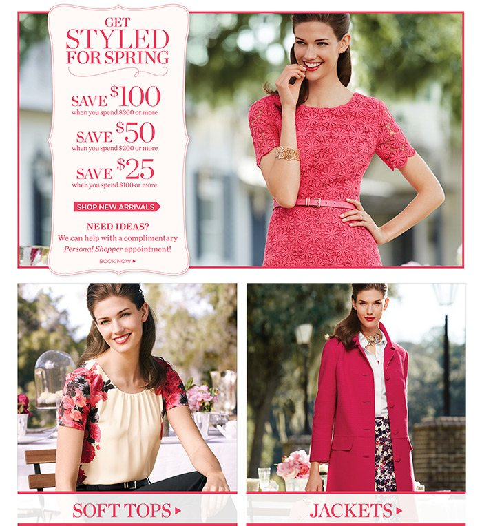 Get Styled for Spring. $100 off $300 or more. $50 off $200 or $25 off $100. Shop Now. Need Ideas? We can help with a complimentary Personal Shopper appointment. Book Now. Shop Soft Tops or Shop Jackets.