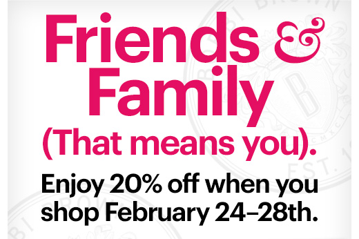 FRIENDS & FAMILY (That means you).    Enjoy 20% off when you shop February 24-28th.