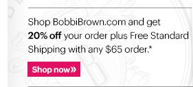 Shop BobbiBrown.com and get 20% off your order plus Free Standard Shipping with any $65 order.*  Shop Now »