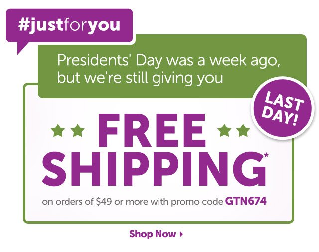 #justforyou - LAST DAY! Presidents' Day was a week ago, but we're still giving your Free Shipping* on orders of $49 or more with promo code GTN674 - Shop Now