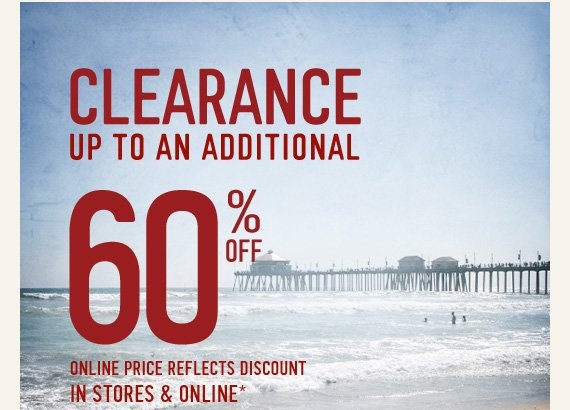 CLEARANCE UP TO AN ADDITIONAL 60% OFF ONLINE PRICE REFLECTS  DISCOUNT IN STORES & ONLINE*