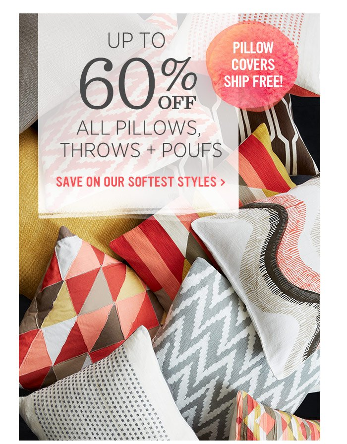 Up to 60% off all pillows, throws + poufs. Save on our softest styles.