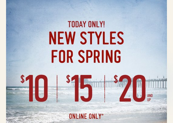 TODAY ONLY! NEW STYLES FOR SPRING  $10 | $15 | $20 AND UP ONLINE ONLY*