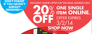 DON'T FORGET IF YOU HAVEN'T ALREADY REDEEMED EXCLUSIVE ONLINE OFFER FOR THIS EMAIL ADDRESS ONLY 20% OFF ONE SINGLE ITEM ONLINE. OFFER EXPIRES 3/2/14 SHOP NOW