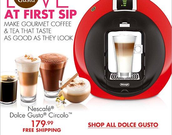 LOVE AT FIRST SIP MAKE GOURMET COFFEE & TEA THAT TASTE AS GOOD AS THEY LOOK Nescafé® Dolce Gusto® Circolo™ 179.99 FREE SHIPPING SHOP ALL DOLCE GUSTO