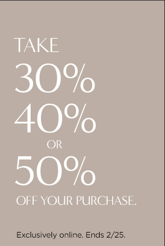 TAKE 30% 40% OR 50% OFF YOUR PURCHASE. | Exclusively online. Ends 2/25.
