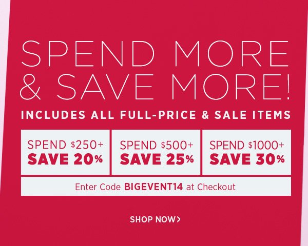 Spend more and save more on all full-price and sale items. Spend $250+ & Save 20% Spend $500+ & Save 25% Spend $1000+ & Save 30% Enter Code BIGEVENT14 at checkout. Offer ends Thursday, February 27th at 11:59PM PST. For details, see www.shopbop.com/bigevent14. Shop Now!
