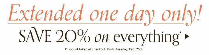 Extended one day only! Save 20% on everything.*